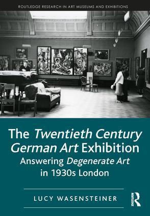 The Twentieth Century German Art Exhibition: Answering Degenerate Art in 1930s London, 1st Edition (Hardback) book cover