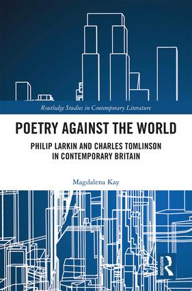 Poetry Against the World: Philip Larkin and Charles Tomlinson in Contemporary Britain, 1st Edition (Hardback) book cover