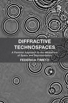 Diffractive Technospaces: A Feminist Approach to the Mediations of Space and Representation book cover