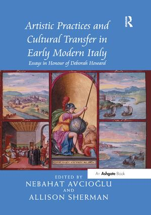 Artistic Practices and Cultural Transfer in Early Modern Italy: Essays in Honour of Deborah Howard book cover