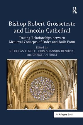 Bishop Robert Grosseteste and Lincoln Cathedral: Tracing Relationships between Medieval Concepts of Order and Built Form, 1st Edition (Hardback) book cover