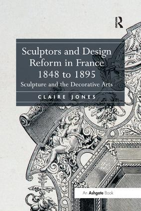 Sculptors and Design Reform in France, 1848 to 1895: Sculpture and the Decorative Arts, 1st Edition (Paperback) book cover