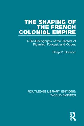 The Shaping of the French Colonial Empire: A Bio-Bibliography of the Careers of Richelieu, Fouquet, and Colbert book cover