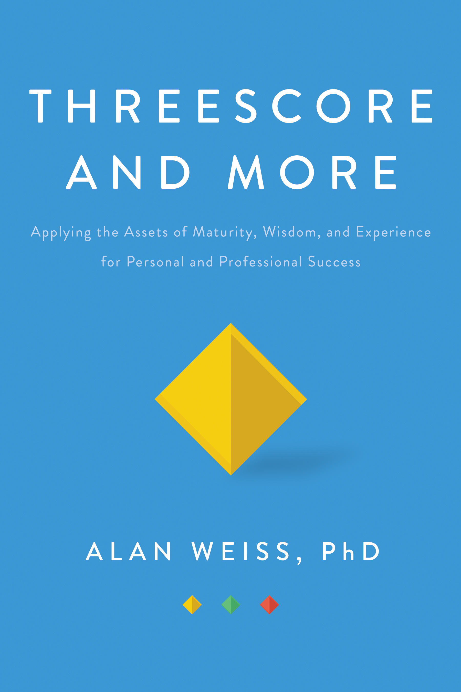 Threescore and More: Applying the Assets of Maturity, Wisdom, and Experience for Personal and Professional Success, 1st Edition (Hardback) book cover