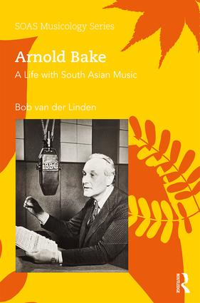 Arnold Bake: A Life with South Asian Music, 1st Edition (Hardback) book cover