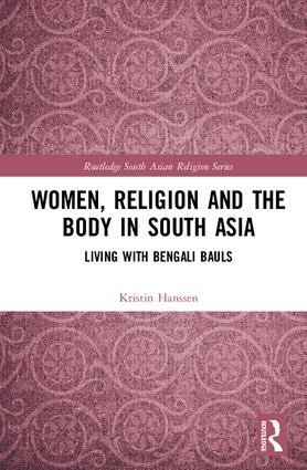 Women, Religion and the Body in South Asia: Living with Bengali Bauls, 1st Edition (Hardback) book cover