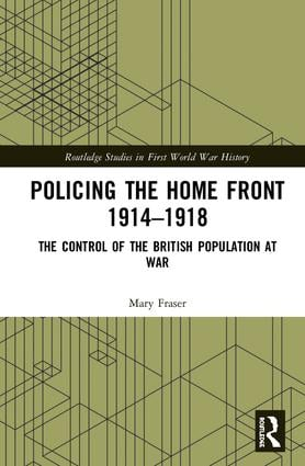 Policing the Home Front 1914-1918: The control of the British population at war, 1st Edition (Hardback) book cover