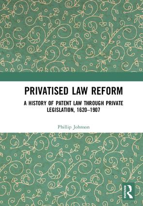 Privatised Law Reform: A History of Patent Law through Private Legislation, 1620-1907 book cover