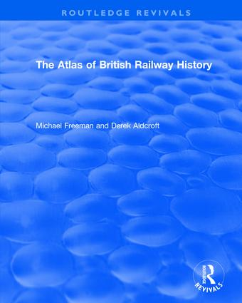 Routledge Revivals: The Atlas of British Railway History (1985): 1st
