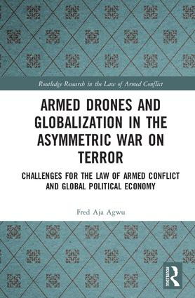 Armed Drones and Globalization in the Asymmetric War on Terror: Challenges for the Law of Armed Conflict and Global Political Economy book cover