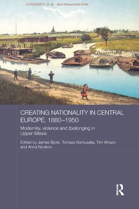 Creating Nationality in Central Europe, 1880-1950: Modernity, Violence and (Be) Longing in Upper Silesia book cover