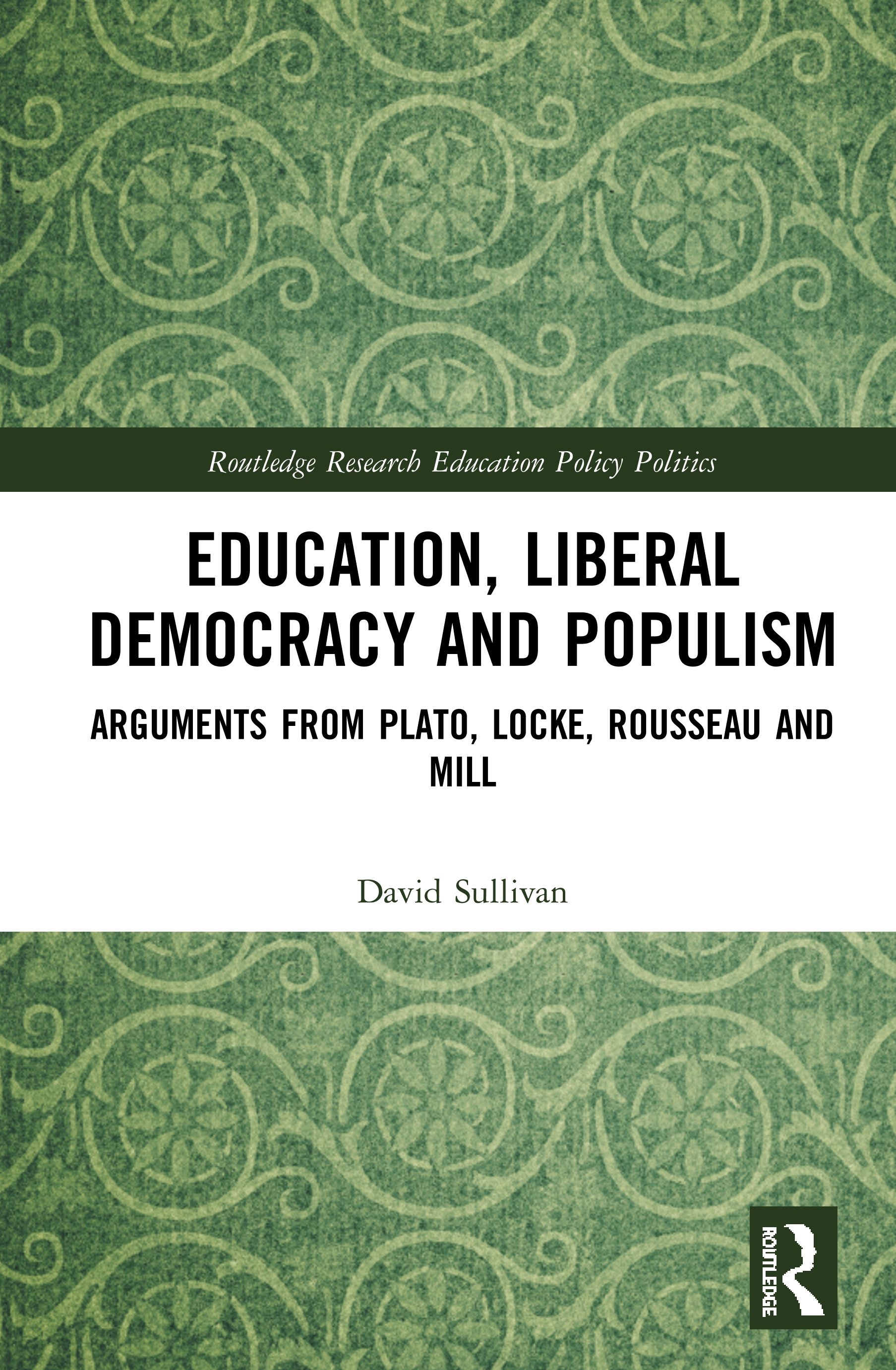 Education, Liberal Democracy and Populism: Arguments from Plato, Locke, Rousseau and Mill, 1st Edition (Hardback) book cover