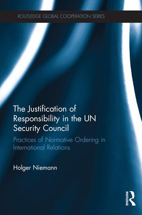 The Justification of Responsibility in the UN Security Council: Practices of Normative Ordering in International Relations, 1st Edition (Hardback) book cover