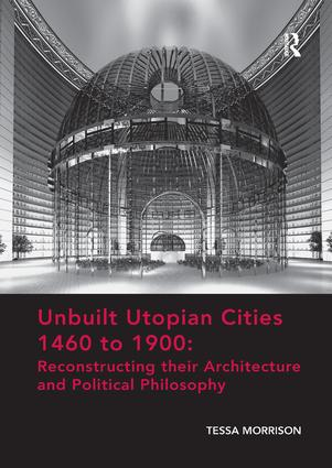 Unbuilt Utopian Cities 1460 to 1900: Reconstructing their Architecture and Political Philosophy