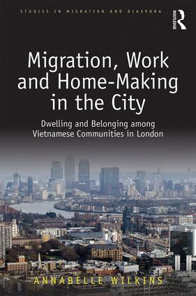 Migration, Work and Home-Making in the City: Dwelling and Belonging among Vietnamese Communities in London, 1st Edition (e-Book) book cover