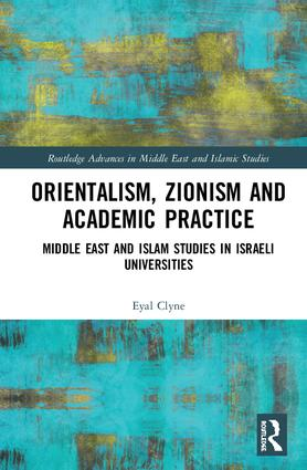 Orientalism, Zionism and Academic Practice: Middle East and Islam Studies in Israeli Universities book cover