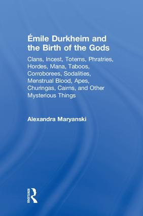 Émile Durkheim and the Birth of the Gods: Clans, Incest, Totems, Phratries, Hordes, Mana, Taboos, Corroborees, Sodalities, Menstrual Blood, Apes, Churingas, Cairns, and Other Mysterious Things book cover
