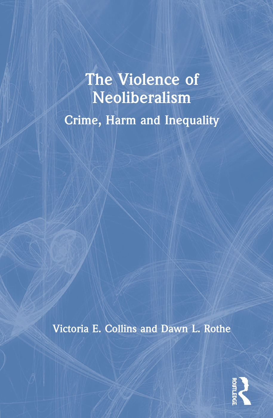 The Violence of Neoliberalism: Crime, Harm and Inequality, 1st Edition (Hardback) book cover