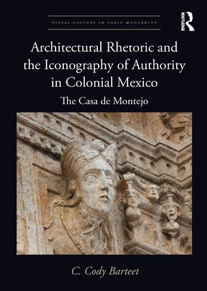 Architectural Rhetoric and the Iconography of Authority in Colonial Mexico: The Casa de Montejo book cover