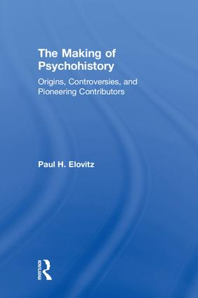 The Making of Psychohistory: Origins, Controversies, and Pioneering Contributors, 1st Edition (Hardback) book cover