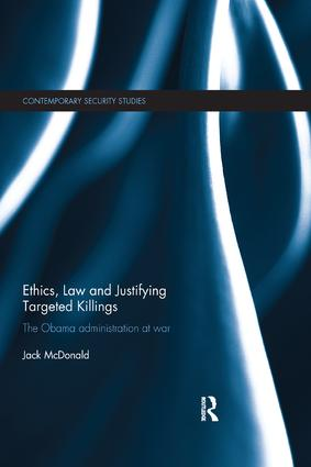 Ethics, Law and Justifying Targeted Killings: The Obama Administration at War, 1st Edition (Paperback) book cover