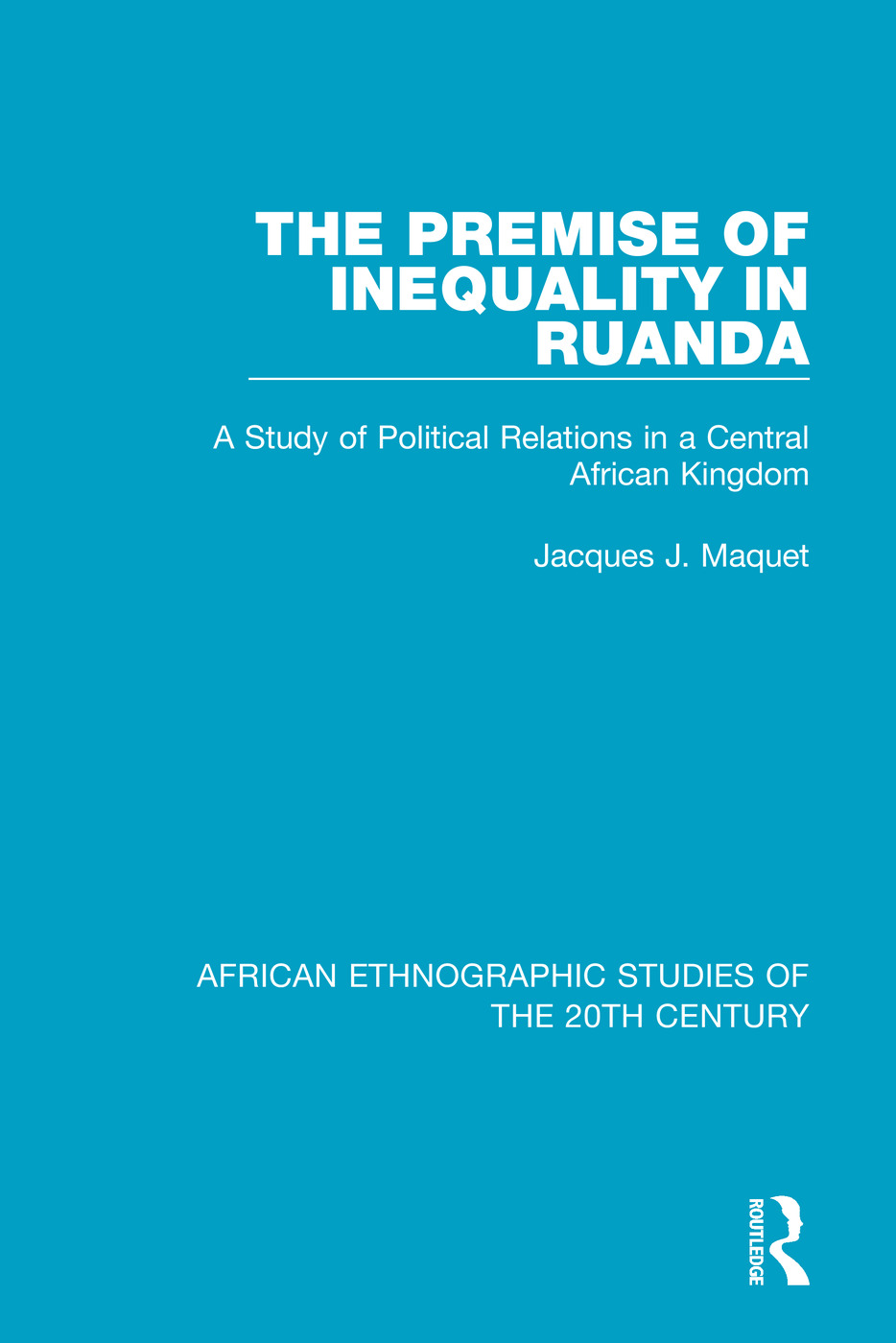 The Premise of Inequality in Ruanda: A Study of Political Relations in a Central African Kingdom book cover