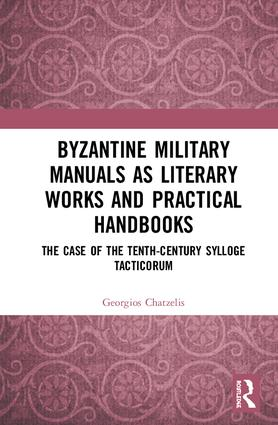 Byzantine Military Manuals as Literary Works and Practical Handbooks: The Case of the Tenth-Century Sylloge Tacticorum book cover