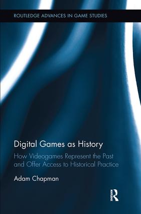 Digital Games as History: How Videogames Represent the Past and Offer Access to Historical Practice book cover