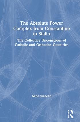 The Absolute Power Complex from Constantine to Stalin: The Collective Unconscious of Catholic and Orthodox Countries, 1st Edition (Paperback) book cover