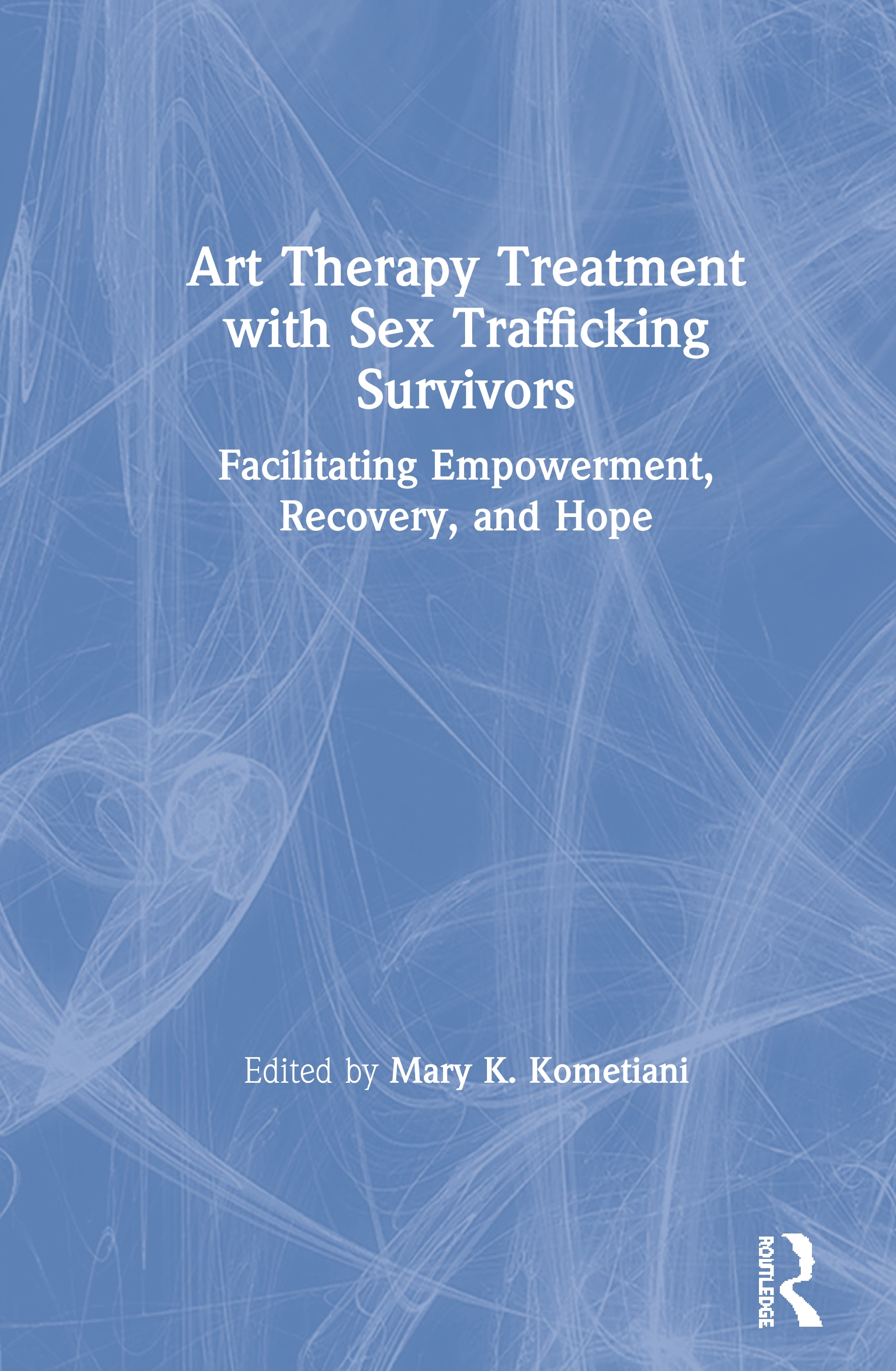 Art Therapy Treatment with Sex Trafficking Survivors: Facilitating Empowerment, Recovery, and Hope book cover
