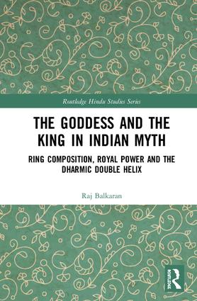 The Goddess and the King in Indian Myth: Ring Composition, Royal Power and The Dharmic Double Helix, 1st Edition (Hardback) book cover