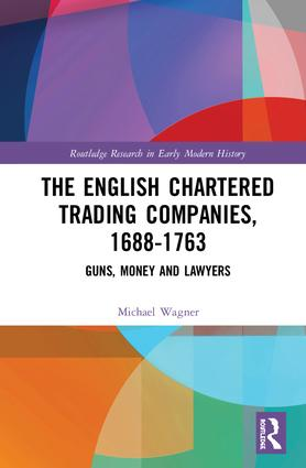 The English Chartered Trading Companies, 1688-1763: Guns, Money and Lawyers book cover
