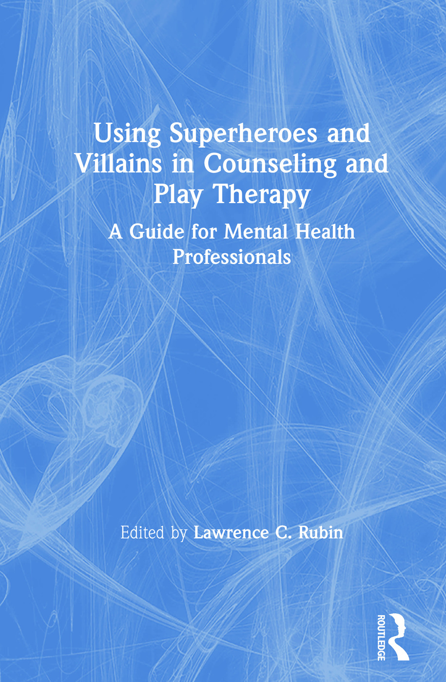 Using Superheroes and Villains in Counseling and Play Therapy: A Guide for Mental Health Professionals book cover