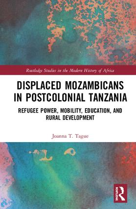 Displaced Mozambicans in Postcolonial Tanzania: Refugee Power, Mobility, Education, and Rural Development book cover