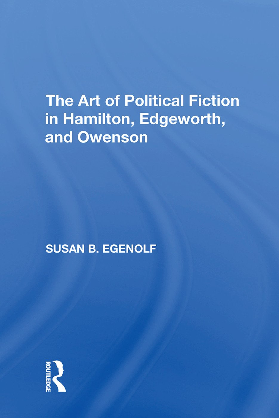 The Art of Political Fiction in Hamilton, Edgeworth, and Owenson: 1st Edition (e-Book) book cover