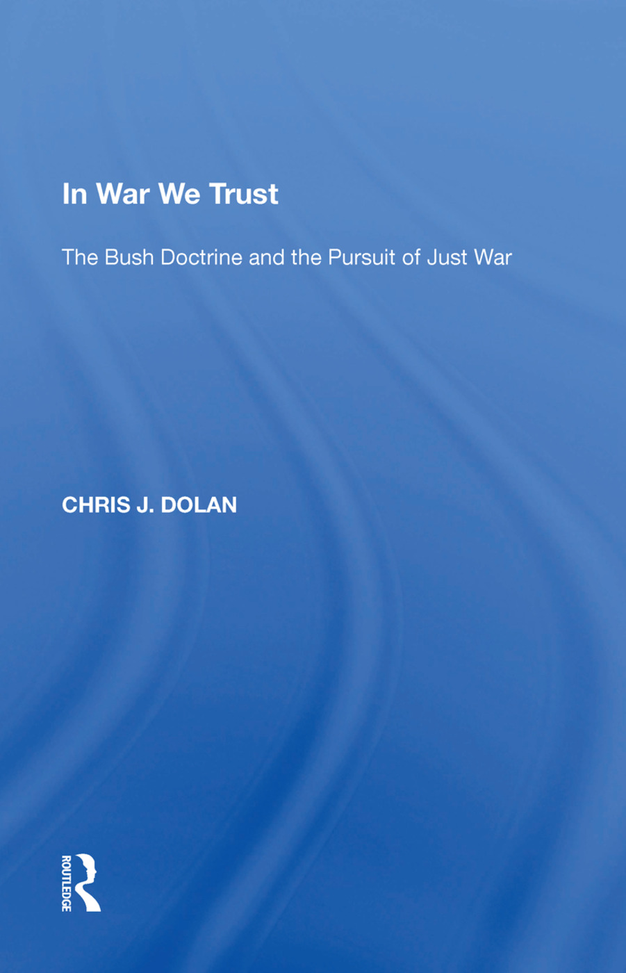 In War We Trust: The Bush Doctrine and the Pursuit of Just War, 1st Edition (Paperback) book cover
