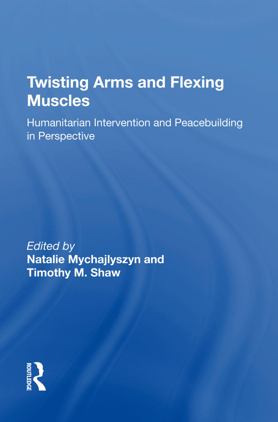 Twisting Arms and Flexing Muscles: Humanitarian Intervention and Peacebuilding in Perspective book cover