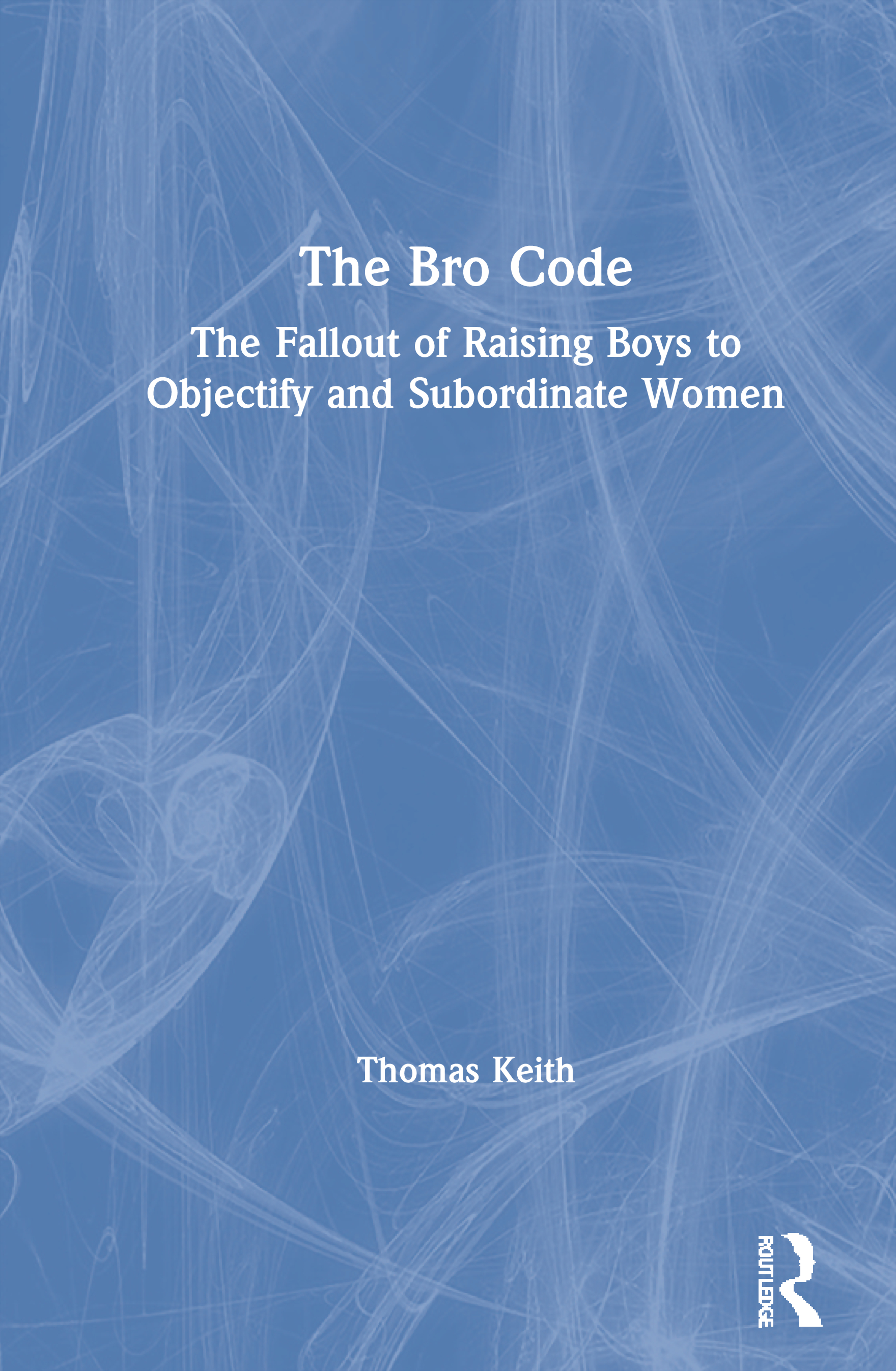 The Bro Code: The Fallout of Raising Boys to Objectify and Subordinate Women, 1st Edition (Paperback) book cover