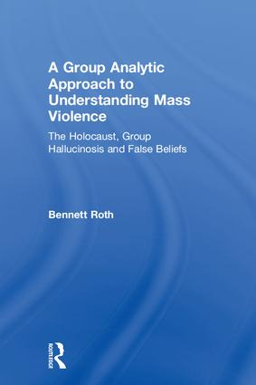 A Group Analytic Approach to Understanding Mass Violence: The Holocaust, Group Hallucinosis and False Beliefs book cover