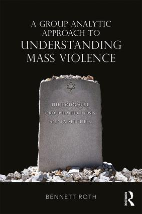 A Group Analytic Approach to Understanding Mass Violence: The Holocaust, Group Hallucinosis and False Beliefs, 1st Edition (Paperback) book cover