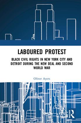 Laboured Protest: Black Civil Rights in New York City and Detroit During the New Deal and Second World War, 1st Edition (Hardback) book cover