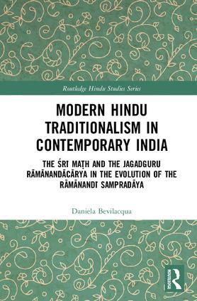 Modern Hindu Traditionalism in Contemporary India: The Śrī Maṭh and the Jagadguru Rāmānandācārya in the Evolution of the Rāmānandī Sampradāya, 1st Edition (e-Book) book cover