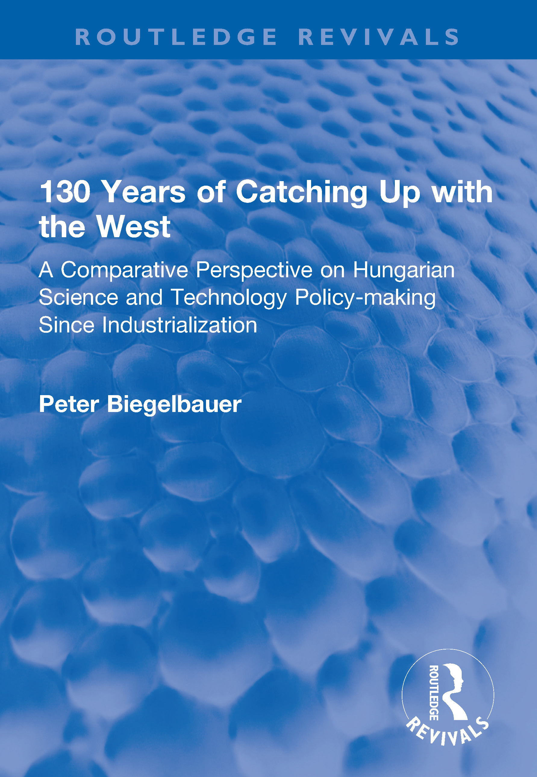 130 Years of Catching Up with the West: A Comparative Perspective on Hungarian Science and Technology Policy-making Since Industrialization, 1st Edition (Paperback) book cover