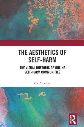 The Aesthetics of Self-Harm: The Visual Rhetoric of Online Self-Harm Communities book cover