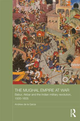 The Mughal Empire at War: Babur, Akbar and the Indian Military Revolution, 1500-1605 book cover