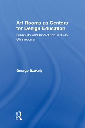 Art Rooms as Centers for Design Education: Creativity and Innovation in K-12 Classrooms, 1st Edition (Hardback) book cover