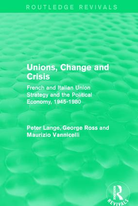 Unions, Change and Crisis: French and Italian Union Strategy and the Political Economy, 1945-1980, 1st Edition (Hardback) book cover