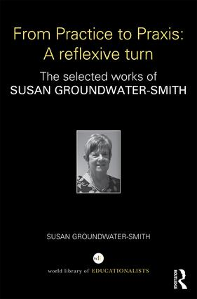 From Practice to Praxis: A reflexive turn: The selected works of Susan Groundwater-Smith book cover