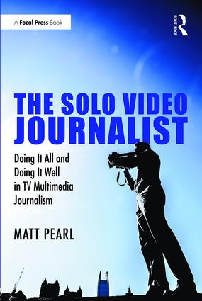 The Solo Video Journalist: Doing It All and Doing It Well in TV Multimedia Journalism (Paperback) book cover