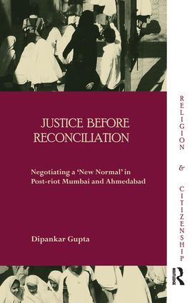Justice before Reconciliation: Negotiating a 'New Normal' in Post-riot Mumbai and Ahmedabad book cover